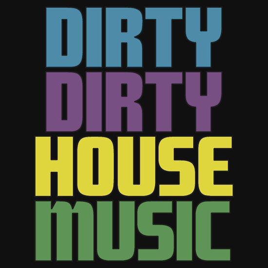 TShirtGifter presents: Dirty dirty house music.