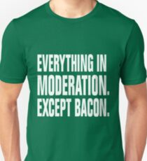 EVERYTHING IN MODERATION. EXCEPT BACON. Unisex T-Shirt