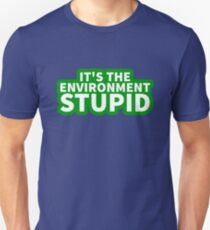 It's the Environment Stupid Unisex T-Shirt