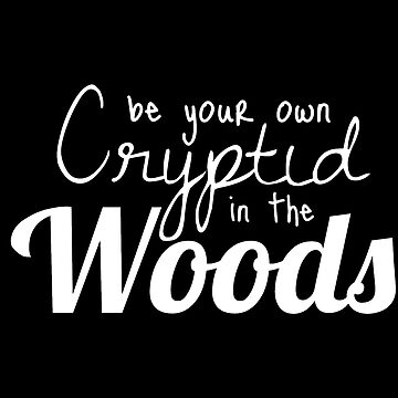 Be Your Own Cryptid in the Woods, Crytic Inspiration, Inspirational Quote, Tumblr Aesthetic, Internet Humor by LightfulFoxtrot