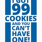 I got 99 cookies and you can't have one by HandDrawnTees