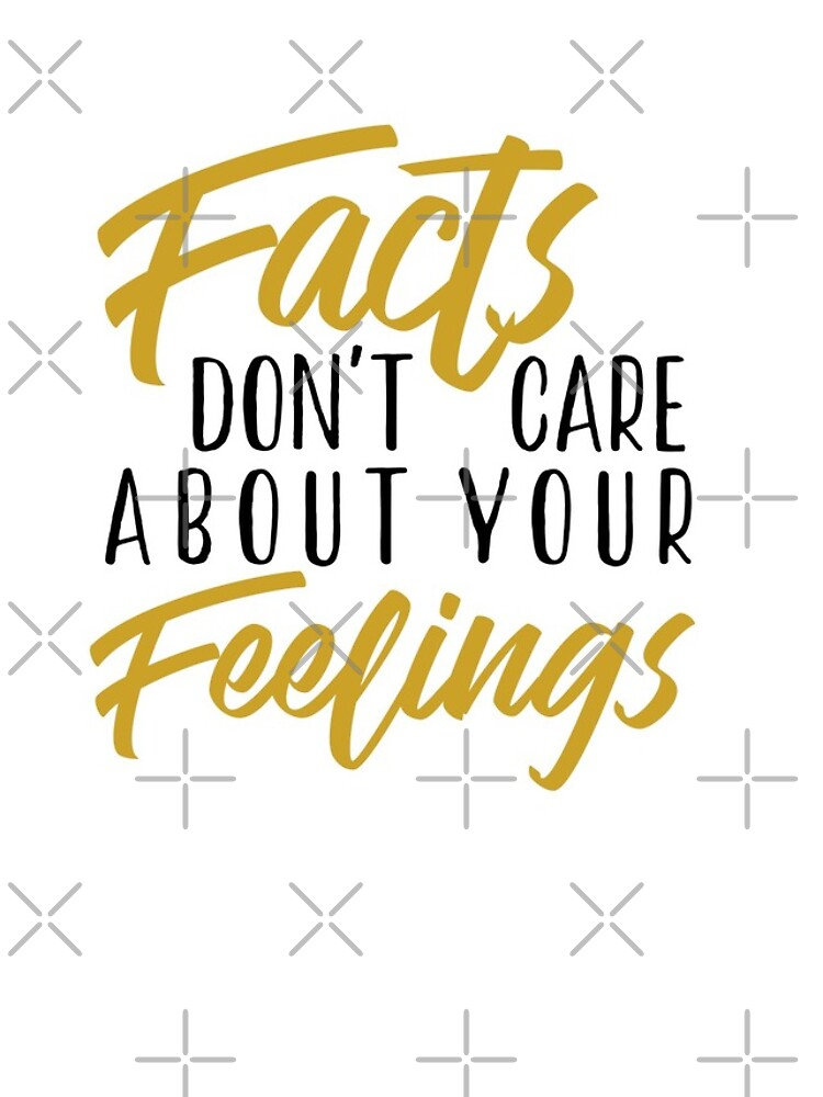 facts don't care about your feelings. by BexKelly