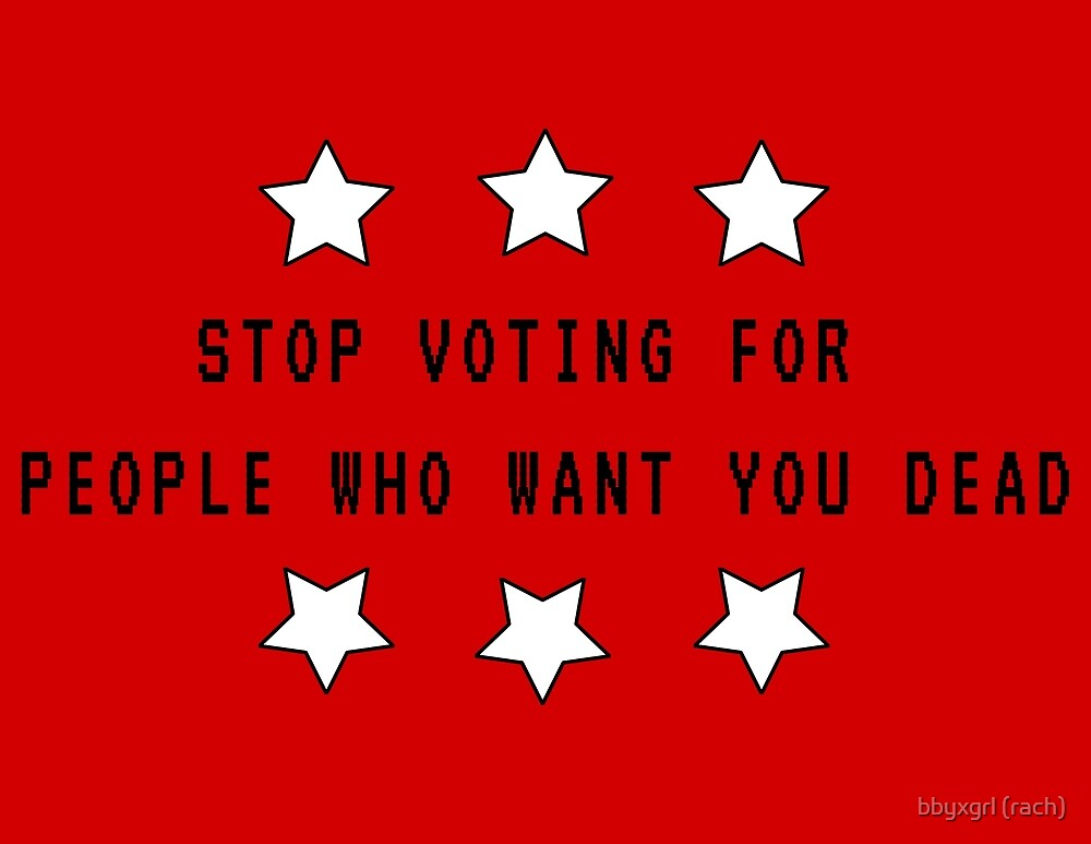 STOP VOTING FOR PEOPLE WHO WANT YOU DEAD by bbyxgrl (rach)