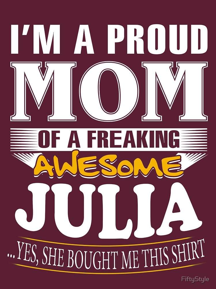 I am A Proud Mom of Freaking Awesome Julia ..Yes, She Bought Me This Shirt by FiftyStyle