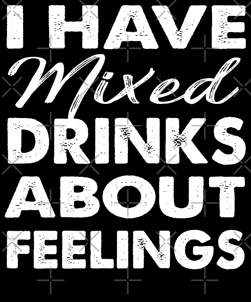 I Have Mixed Drinks about Feelings T-shirt by Kimcf