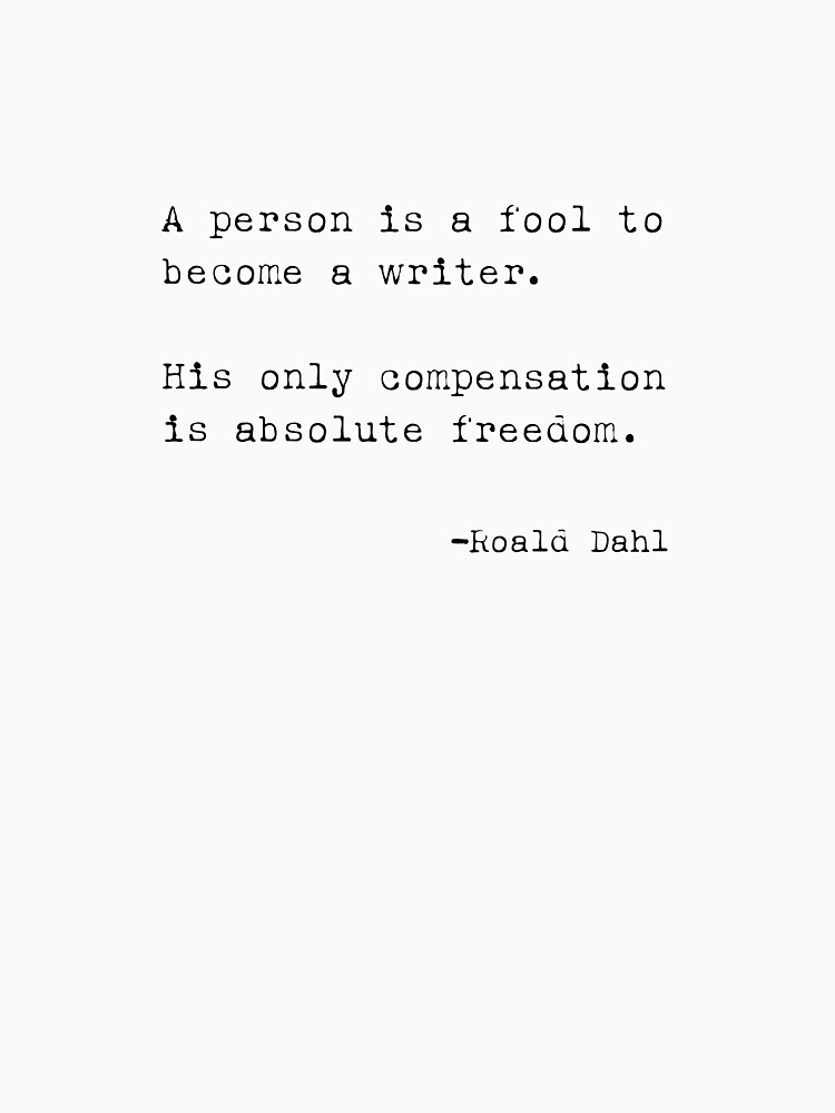 A person is a fool to become a writer. His only compensation is absolute freedom. –Roald Dahl by michaelroman