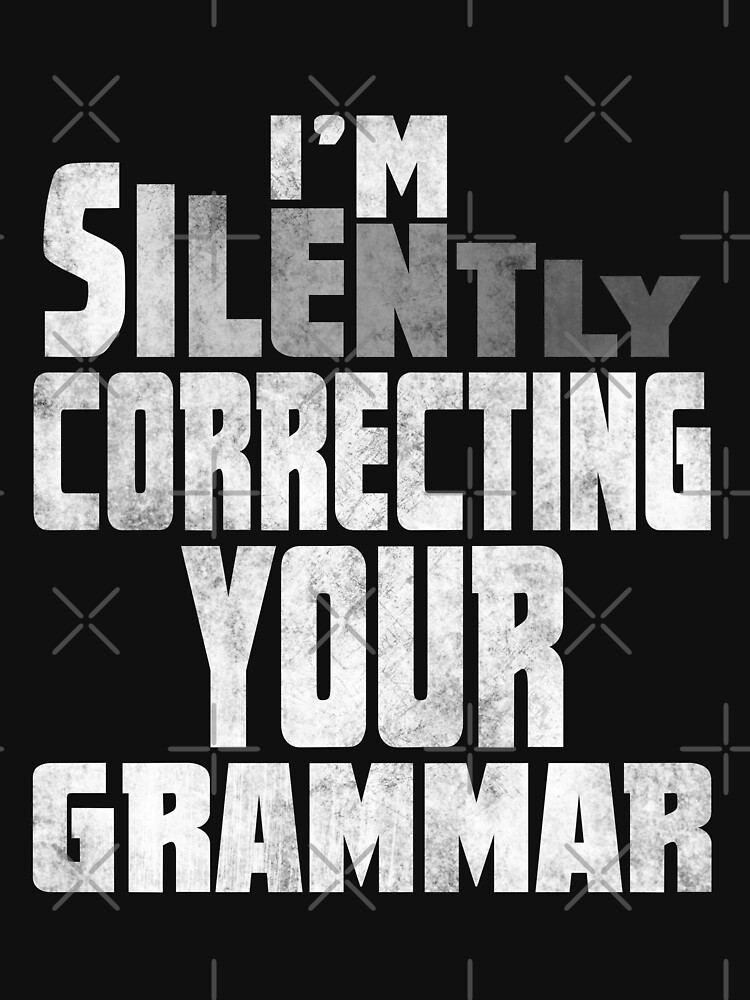 I'm silently correcting your grammar shirt by niftee
