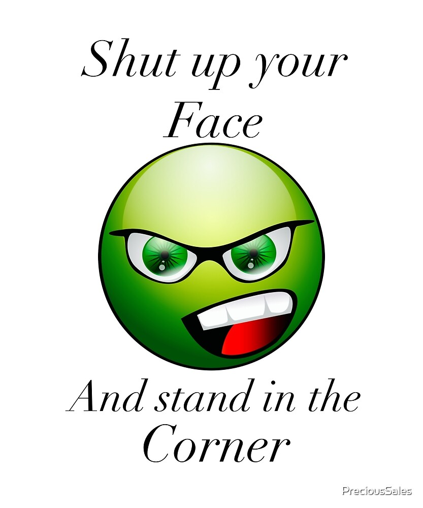 Shut Up Your Face And Stand in the Corner by PreciousSales