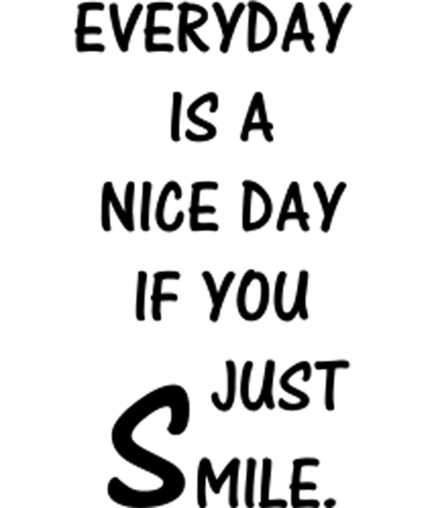 Everyday Is A Nice Day If You Just Smile And Be Happy Tshirt by sixfigurecraft
