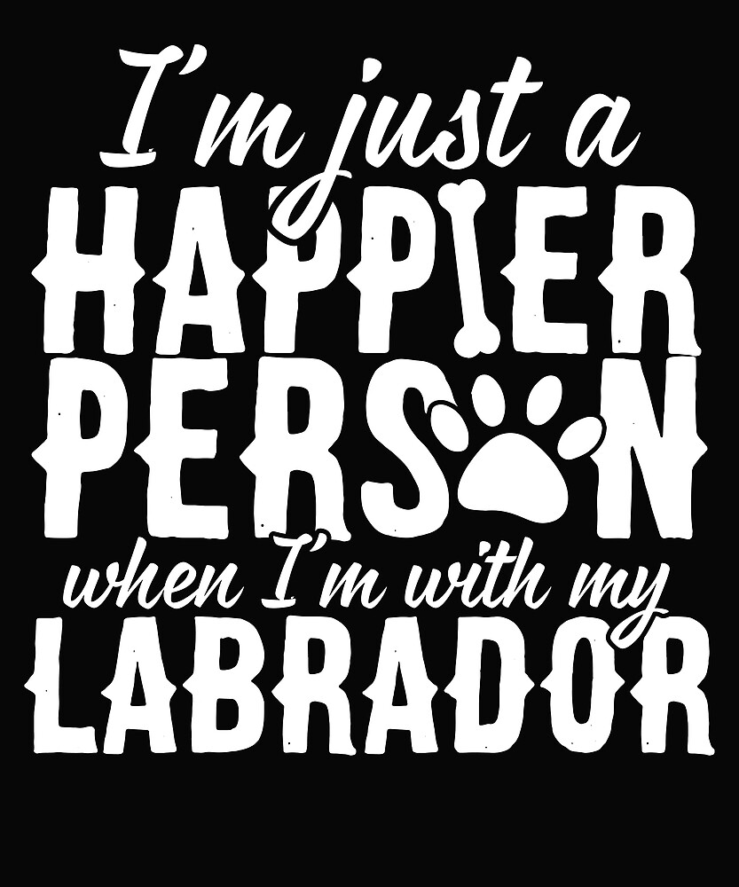 I Am Happier When I'm With My Labrador by karmcg
