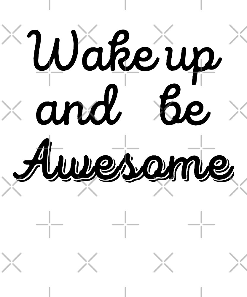 Wake Up And Be Awesome by dreamhustle