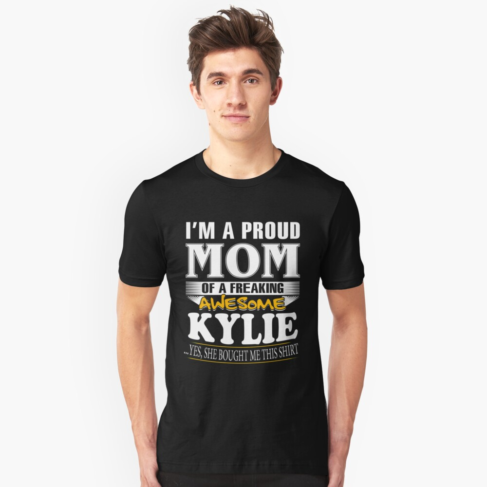 I am A Proud Mom of Freaking Awesome Kylie ..Yes, She Bought Me This Shirt Unisex T-Shirt Front