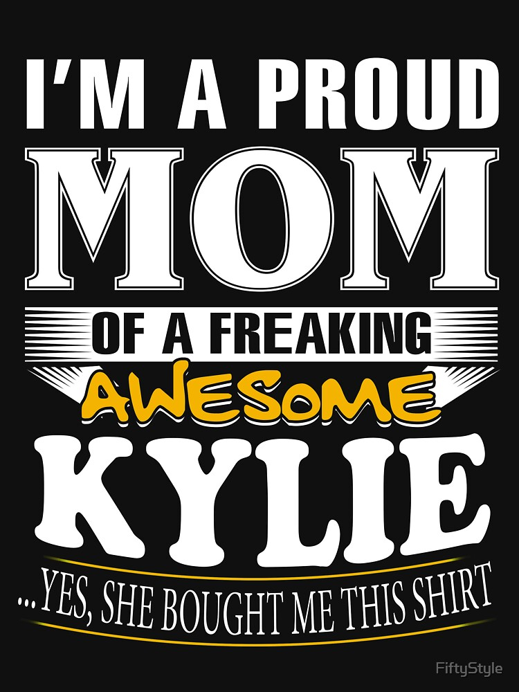 I am A Proud Mom of Freaking Awesome Kylie ..Yes, She Bought Me This Shirt by FiftyStyle