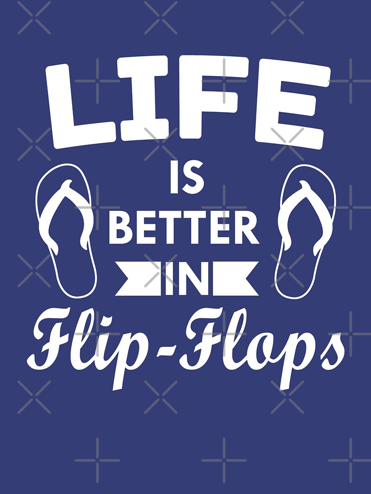 Life is better in flip flops by goodtogotees