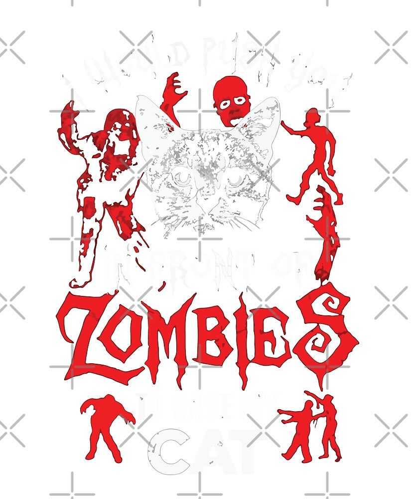 I Would Push You In Front Of Zombie To Save My Cat by dreamhustle