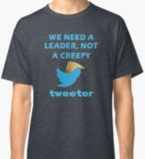 We Need a Leader, Not A Creepy Tweeter Trump Funny Design Classic T-Shirt