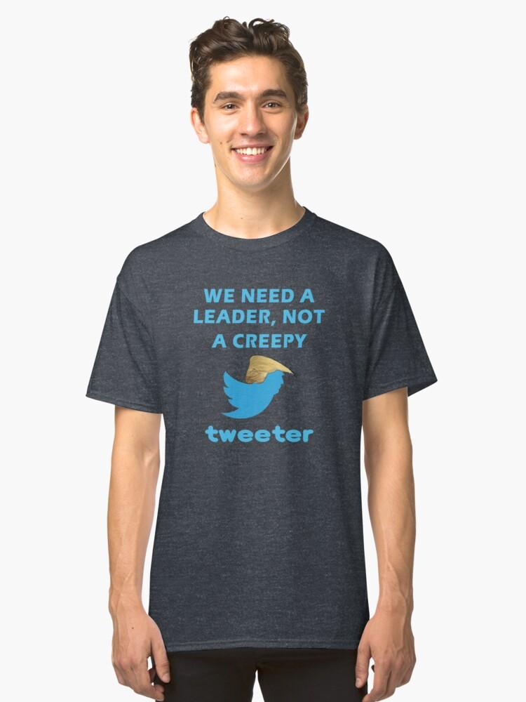 We Need a Leader, Not A Creepy Tweeter Trump Funny Design Classic T-Shirt Front