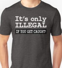 IT'S ONLY ILLEGAL IF YOU GET CAUGHT! Unisex T-Shirt