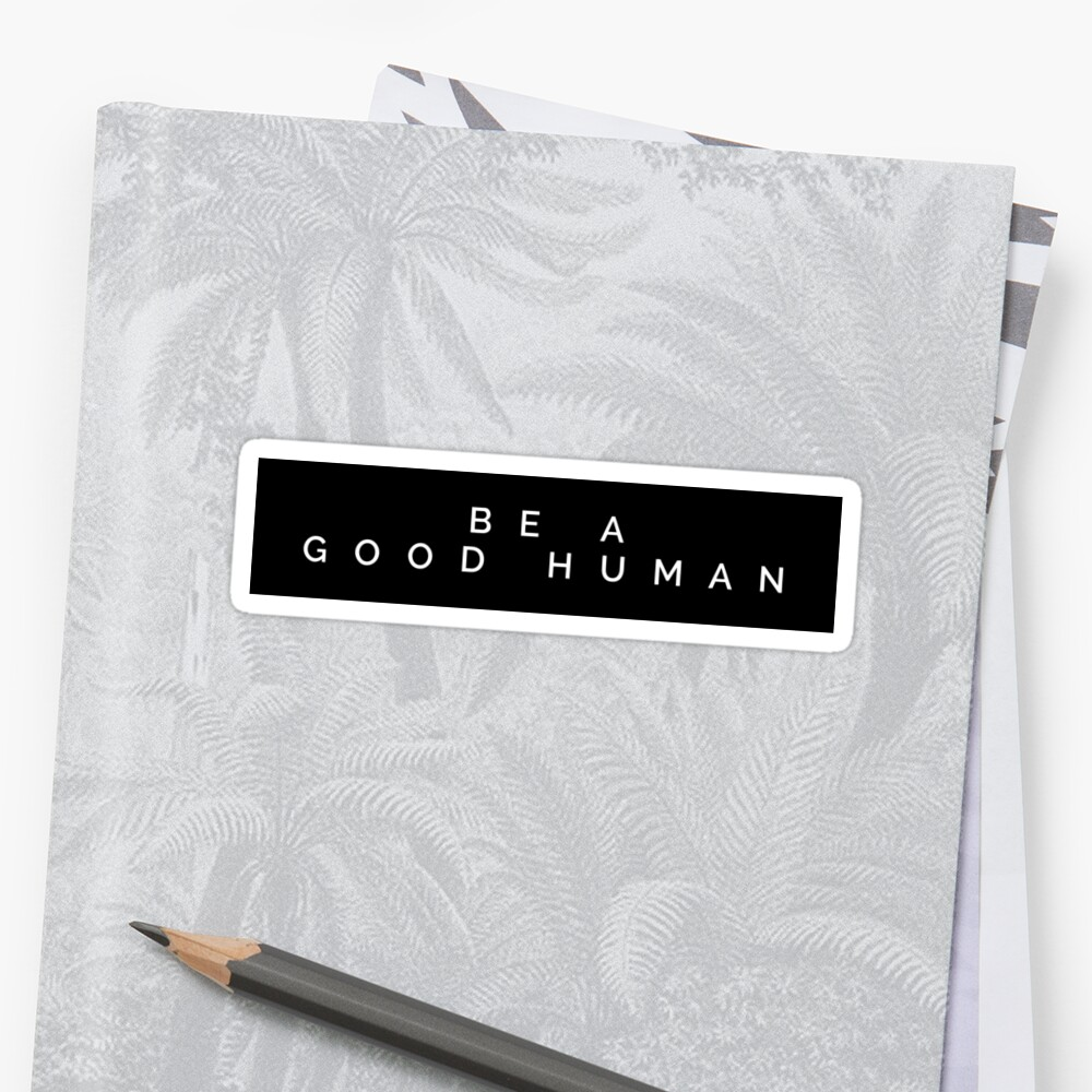 Be a Good Human by MadEDesigns