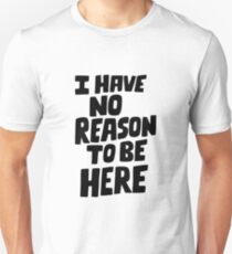 I have no reason to be here Unisex T-Shirt
