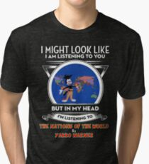 I Might Look Like I'm Listening To You... (Nations of the World) Tri-blend T-Shirt