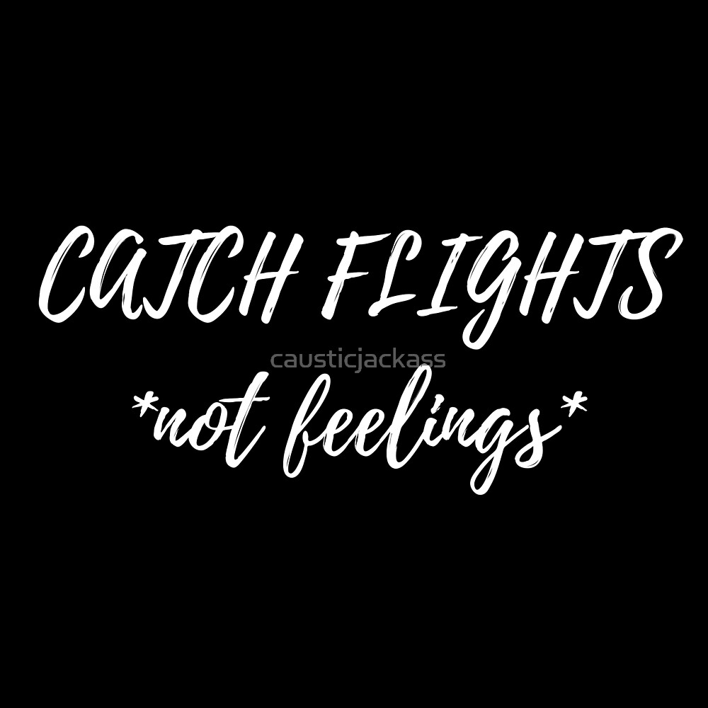Catch Flights Not Feelings by causticjackass