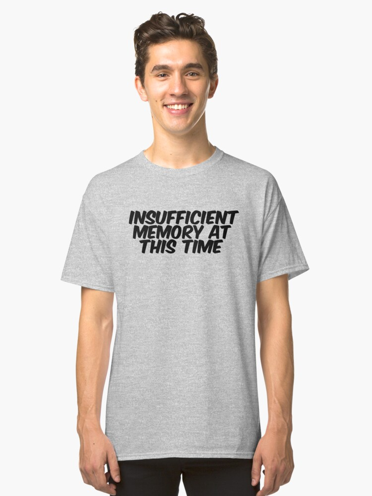 Insufficient Memory At This Time Classic T-Shirt Front
