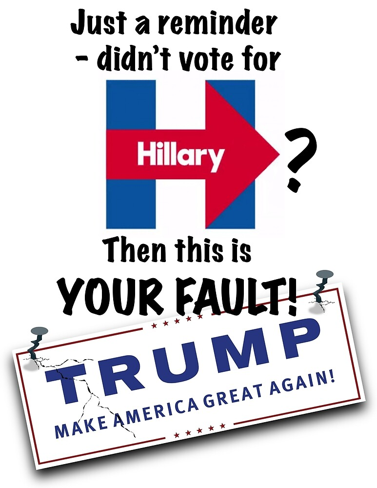 Didn't vote for Hillary? Trump is your fault! by Charles George