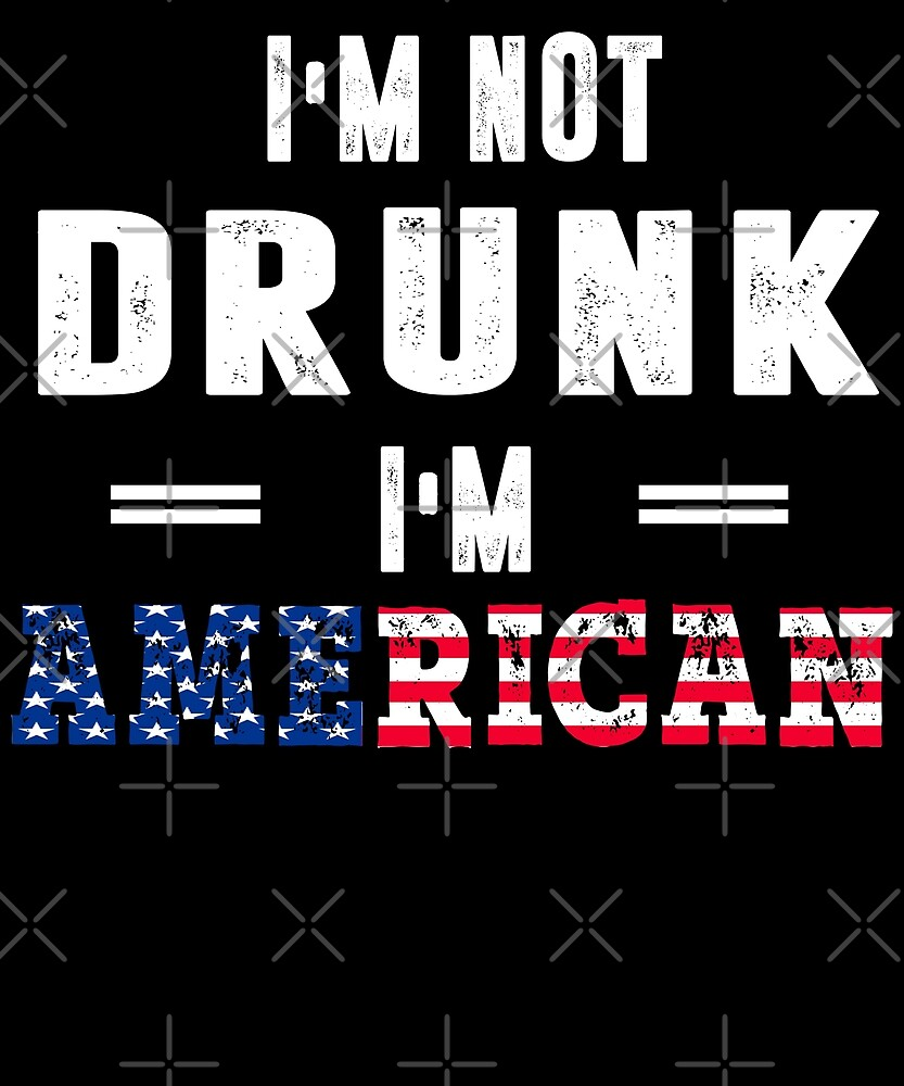 I'm Not Drunk I'm American T-Shirt by Kimcf