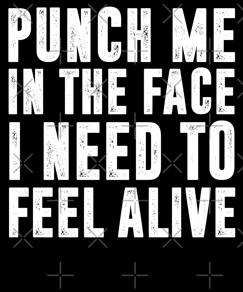Punch Me In The Face I Need To Feel Alive T-Shirt by Kimcf