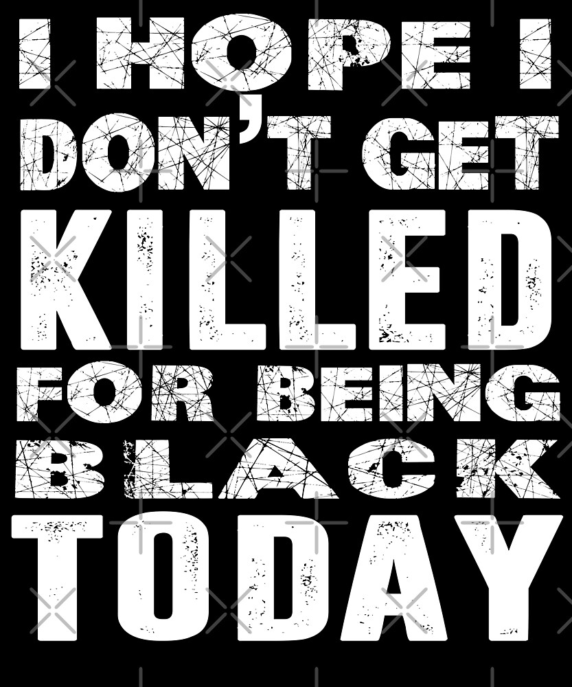 I Hope I Don't Get Killed For Being Black Today T-Shirt by Kimcf