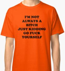 I'm Not Always A Bitch Just Kidding Classic T-Shirt