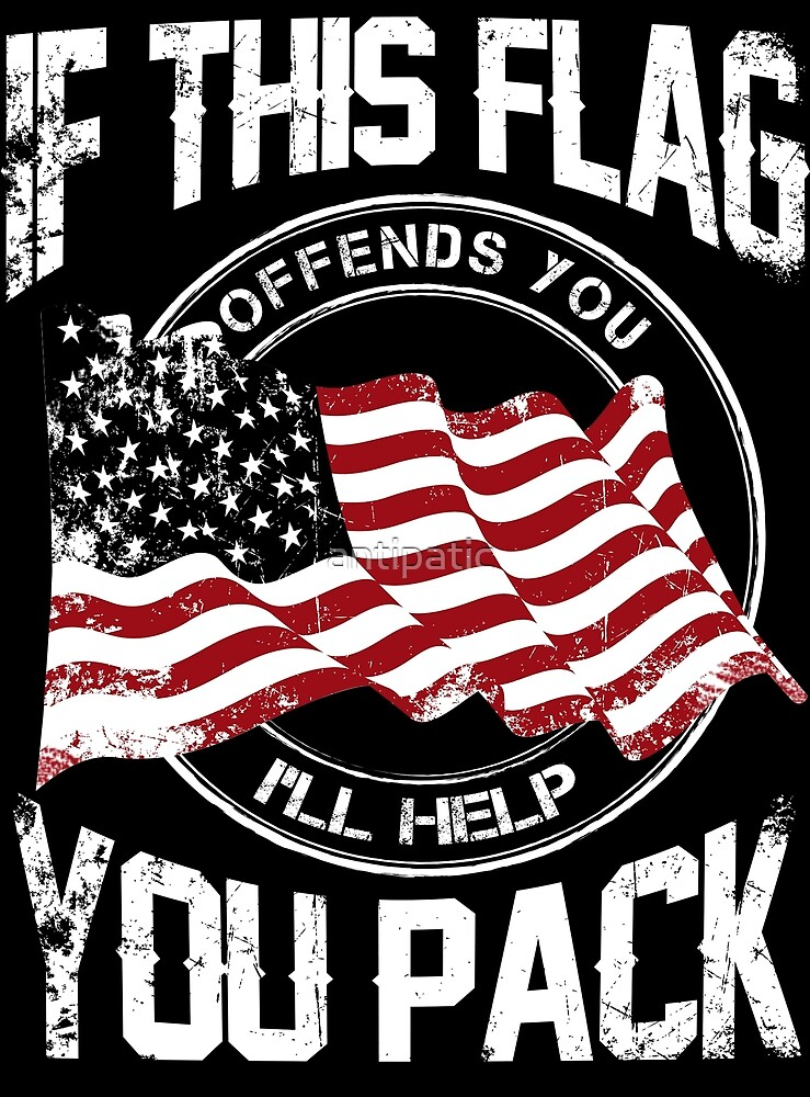 IF THIS FLAG OFFENDS YOU I'LL HELP YOU PACK by antipatic
