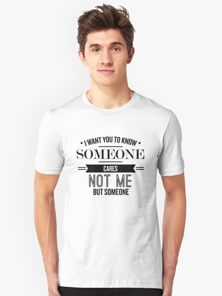 I Want You To Know Someone Cares - Funny Saying  Unisex T-Shirt Front