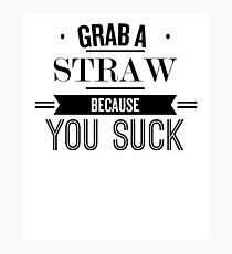 Grab A Straw Because You Suck  - Funny Saying T-Shirt Photographic Print