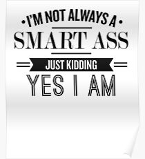 I'm Not Always A Smart Ass Just Kidding Yes I Am - Funny Saying T-Shirt Poster