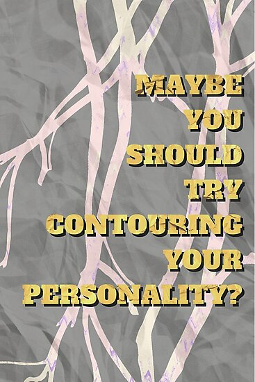Maybe you should try contouring your personality Marble by taeyo
