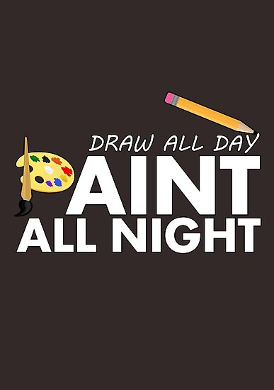 Draw all day, Paint all night - Brown by Adam Santana