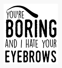 You're boring and I hat your eyebrows Photographic Print