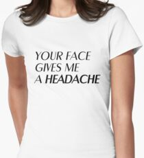 Your face gives me a headache T-Shirt