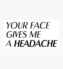 Your face gives me a headache Photographic Print