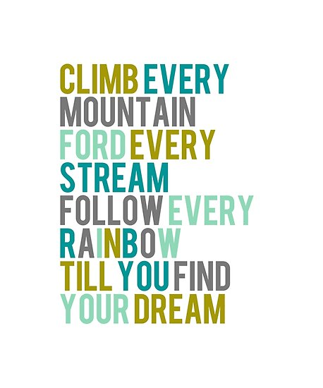Climb Every Mountain Ford Every Stream Follow Every Rainbow Till You Find Your Dream - Teal, Green, Grey, Mustard by teeteeboom