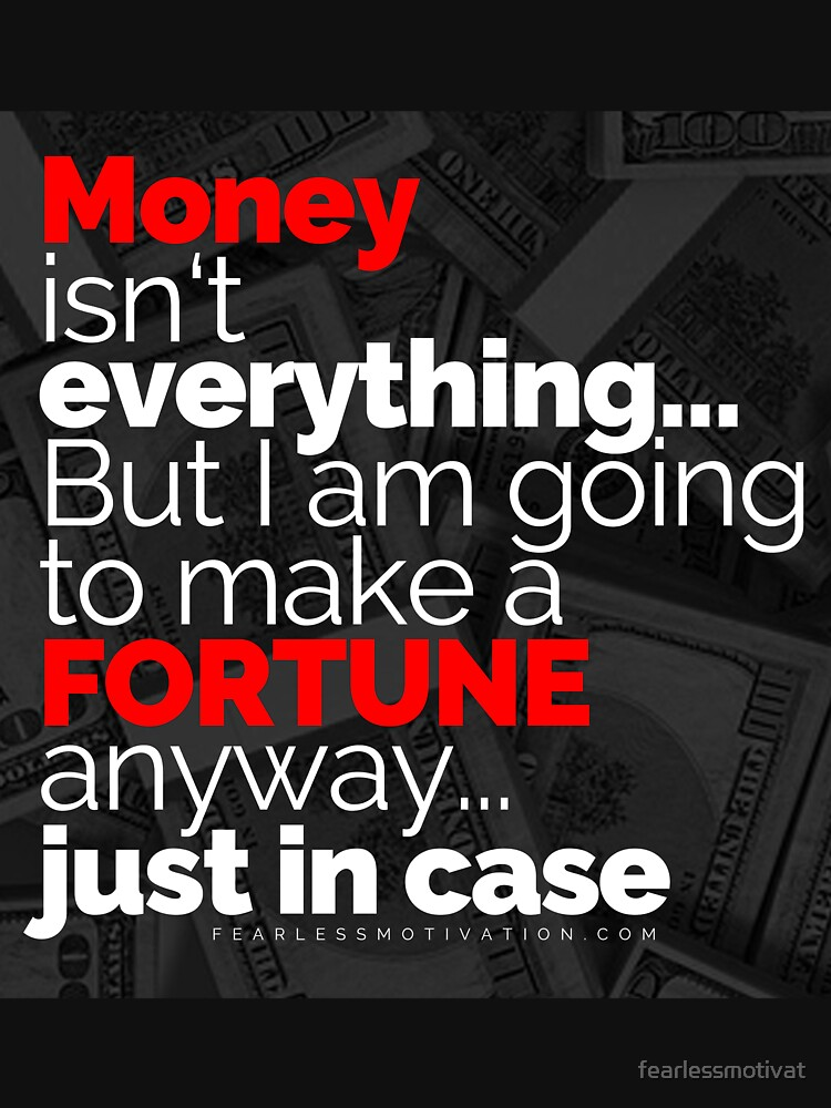 Money Isn't Everything... But I AM going to make a FORTUNE anyway... Just In Case by fearlessmotivat