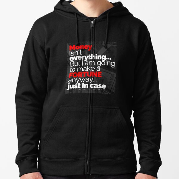Money Isn't Everything... But I AM going to make a FORTUNE anyway... Just In Case Zipped Hoodie