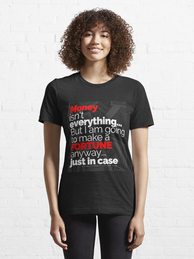 Alternate view of Money Isn't Everything... But I AM going to make a FORTUNE anyway... Just In Case Essential T-Shirt