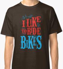 I Like To Ride Bikes Classic T-Shirt