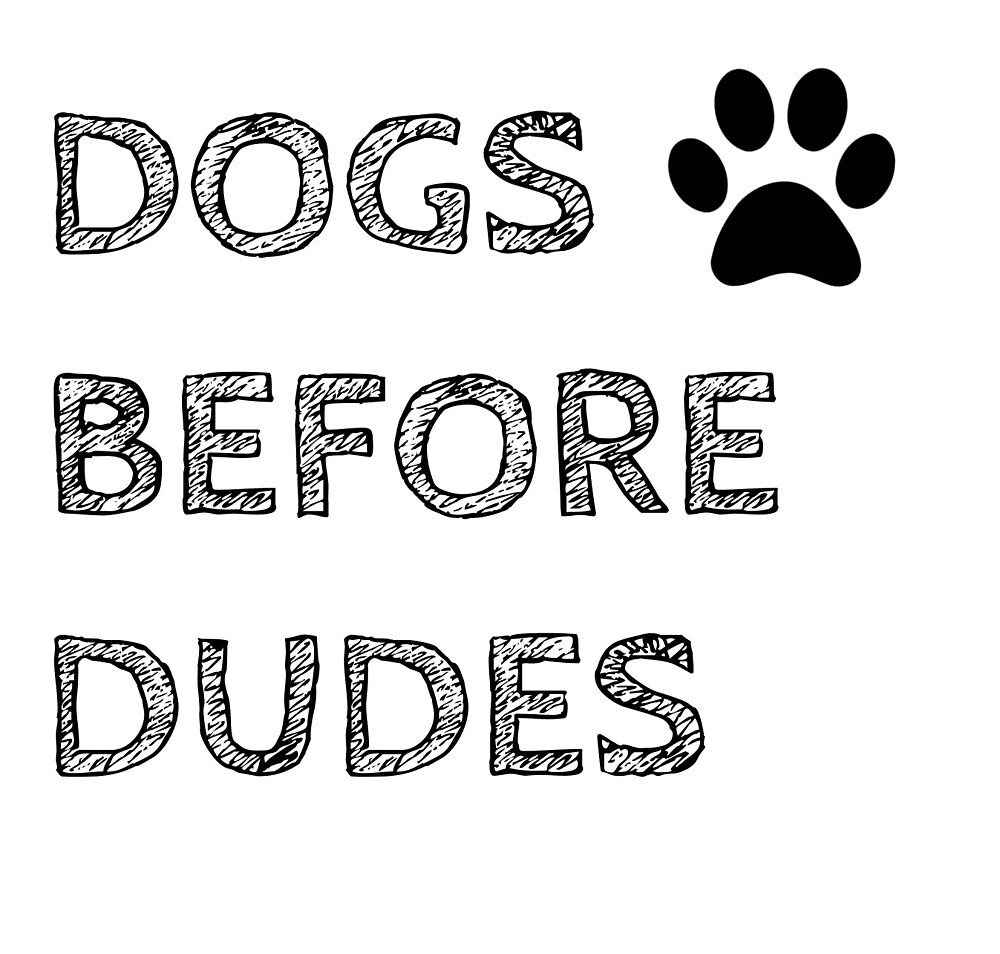 Dogs Before Dudes by bryns04