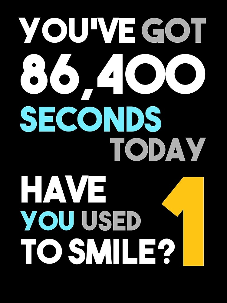 You've Got 86,400 Seconds Today Have You Used 1 to Smile? by titantoplist