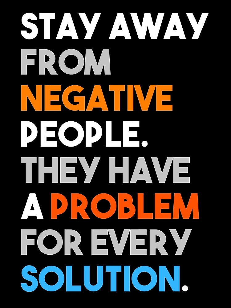 Stay Away From Negative People They Have A Problem For Every Solution by titantoplist