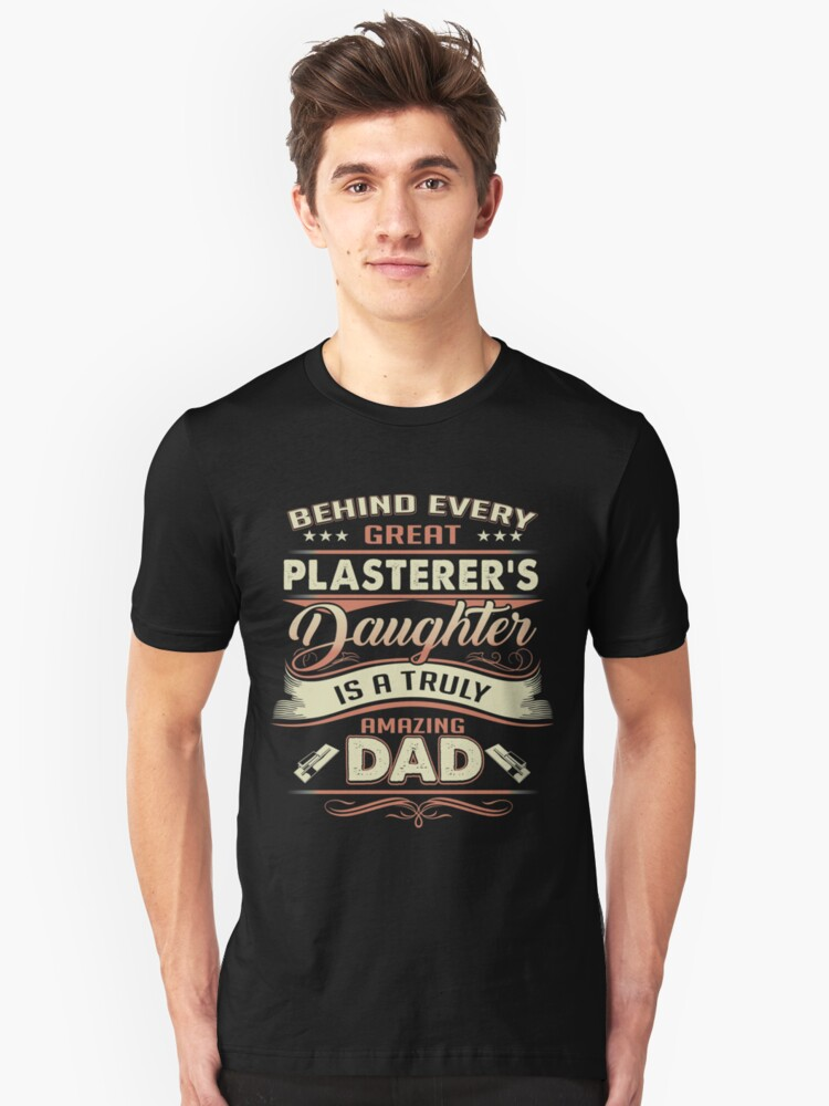 Behind Every Great Plasterer's Daughter Is A Truly Amazing Dad Unisex T-Shirt Front